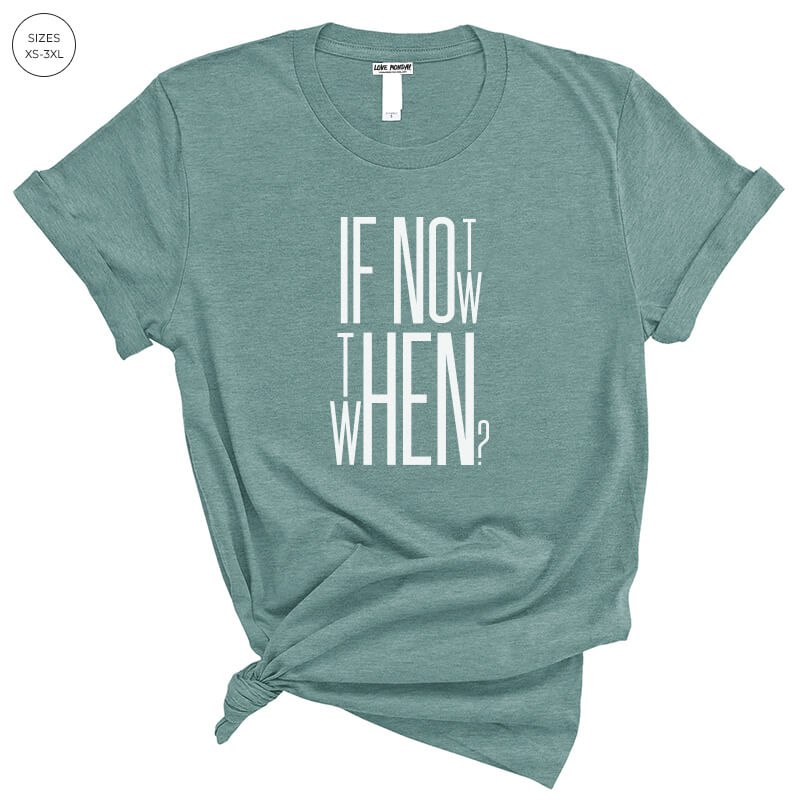 If Not Now Then When Tee