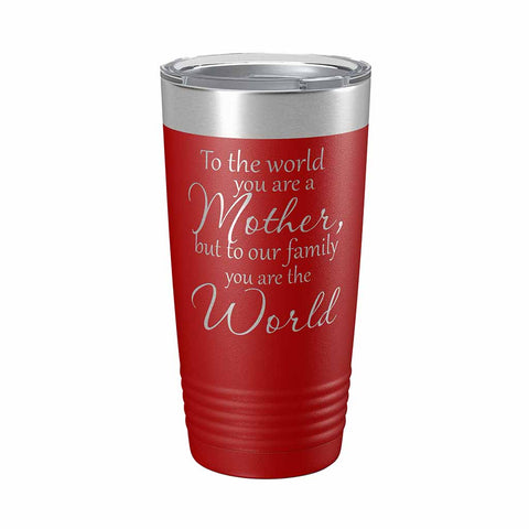 "20 ounce red insulated Tumbler with ""To the world you are a Mother, but to our family you are the World"" laser engraved onto it. - Dailey Woodworking"
