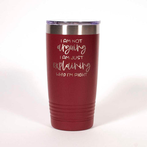 "Maroon 20 ounce tumbler engraved with the saying ""I am not arguing I am just explaining why I'm right"" - Dailey Woodworking"