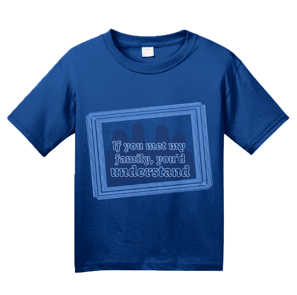 Youth Royal If You Met My Family, You'd Understand - Funny Dysfunctional T-shirt