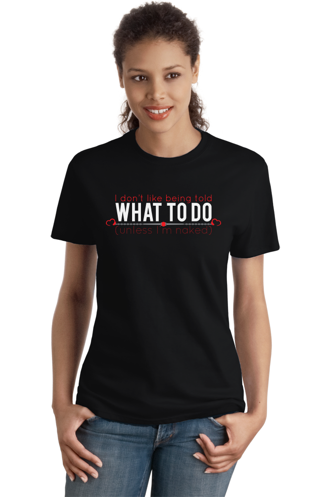 Ladies Black I Don't Like Being Told What To Do- BDSM Sub Humor Bottom Kink T-shirt
