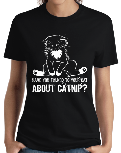 Ladies Black Have You Talked To Your Cat About Catnip? - Cute Kitty Humor T-shirt