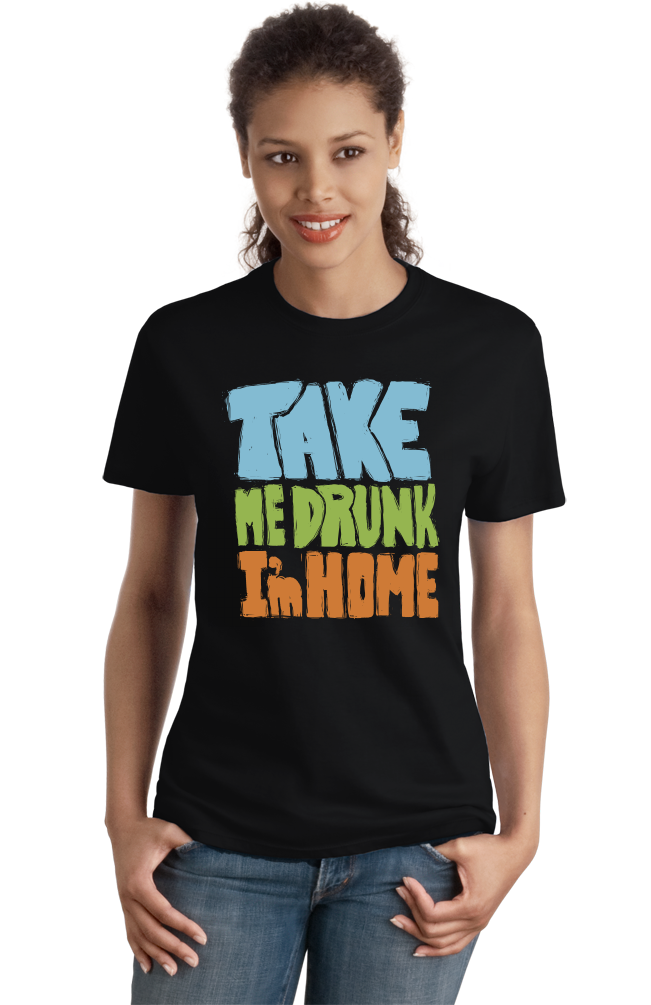 Ladies Black Take Me Drunk, I'm Home - Drunk Humor Joke Funny Party Booze T-shirt
