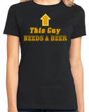 Ladies Black This Guy <---- Needs A Beer - Drunk Humor Beer Party Funny Frat T-shirt