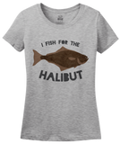 Ladies Grey I Fish Just For The Halibut - Bad Pun Dad Humor Fishing Joke T-shirt