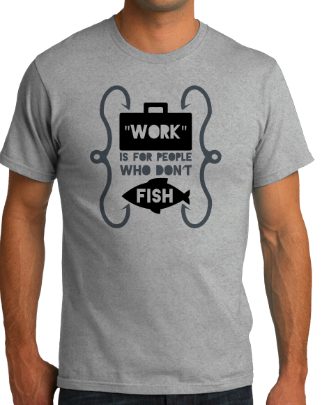 Standard Grey Work Is For People Who Don't Fish - Fishing Humor Retirement Fun T-shirt