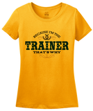 Ladies Gold Because I'm The Trainer, That's Why - Horse Trainer Humor Funny T-shirt