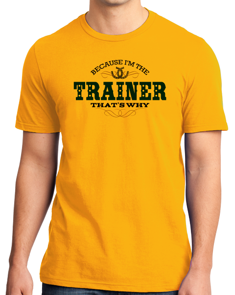 Standard Gold Because I'm The Trainer, That's Why - Horse Trainer Humor Funny T-shirt