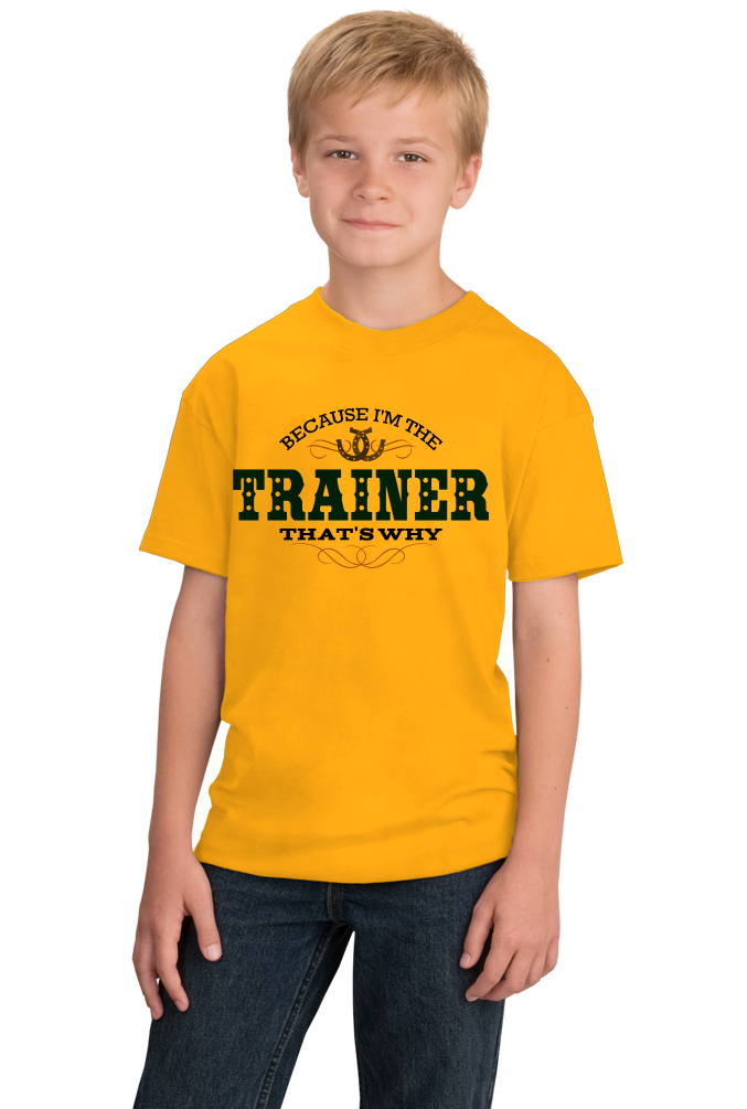 Youth Gold Because I'm The Trainer, That's Why - Horse Trainer Humor Funny T-shirt