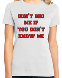 Ladies White Don't Bro Me If You Don't Know Me - Bro Joke Frat Move Funny T-shirt