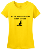 Ladies Yellow Be The Person Your Dog Thinks You Are - Dog Lover Good Advice T-shirt