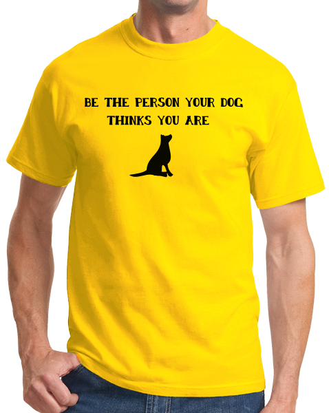 Standard Yellow Be The Person Your Dog Thinks You Are - Dog Lover Good Advice T-shirt