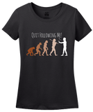 Ladies Black Quit Following Me! - Science, Evolution Humor T-shirt