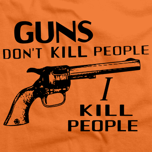 """Guns Don't Kill People 