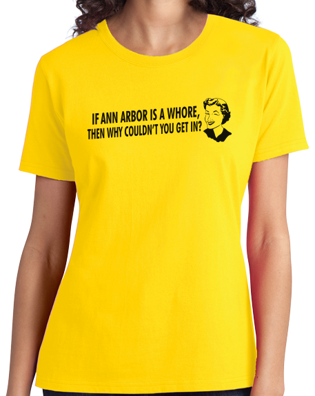 Ladies Yellow If Ann Arbor Is A Whore, Why Couldn't You Get In? - Football Fan T-shirt