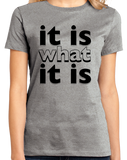 Ladies Grey It Is What It Is - Funny Humor Saying, So it Goes T-shirt