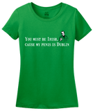 Ladies Green You Must Be Irish, 'Cause My Penis Is Dublin - St. Patrick's T-shirt