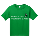 Youth Green You Must Be Irish, 'Cause My Penis Is Dublin - St. Patrick's T-shirt