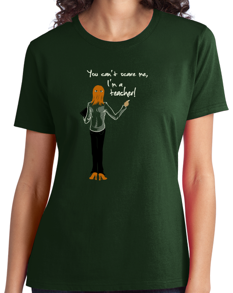 Ladies Forest Green You Can't Scare Me, I'm A Teacher - Educator Humor Gift K-12 T-shirt