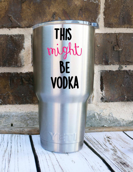 This Might Be Vodka Yeti Custom Decal Yeti Rambler Custom Decal Personalized Yeti Custom Yeti Cup Funny Vodka Personalized Cup