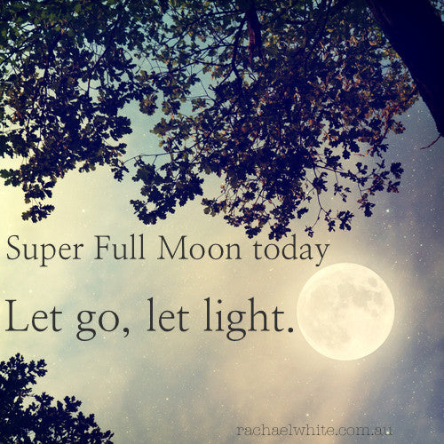 Let go, let light...super full moon today