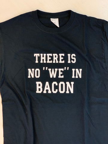 "There is No ""We"" in Bacon Tee"