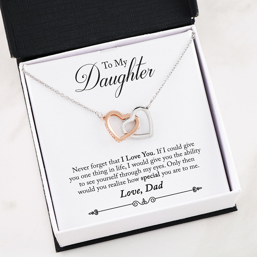 To My Daughter- Never forget that I love you. If I could give you one thing in life, I would give you the ability to see yourself through my eyes. Only then would you realize how special you are to me - Love, Dad