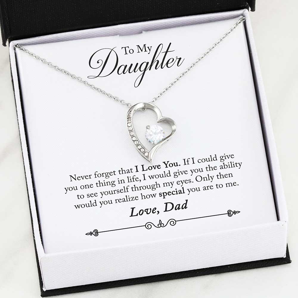 To My Daughter - Never forget that I Love You. if I could give you one thing in life, I would give you the ability to see yourself through my eyes. Only then would you realize how special you are to me. - Love Dad