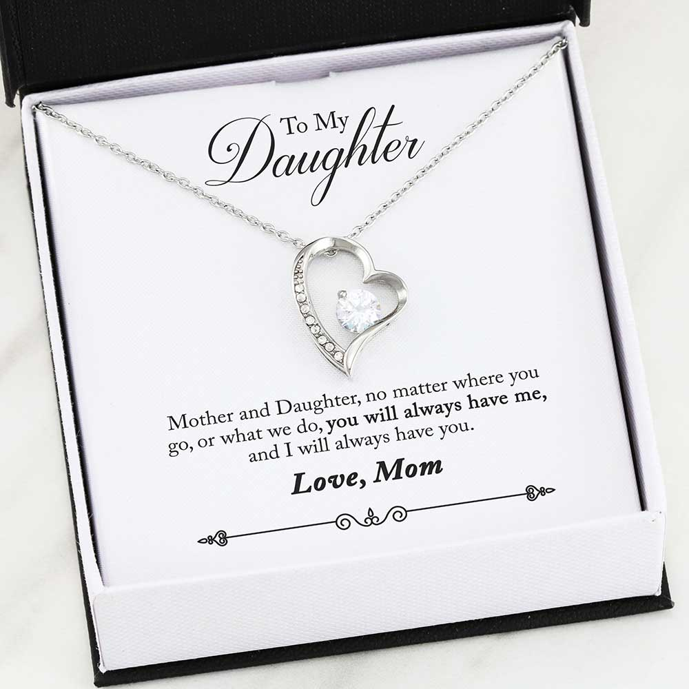 To My Daughter - Mother and Daughter, no matter where you go, or what we do, you will always have me, and I will always have you. - Love, Mom
