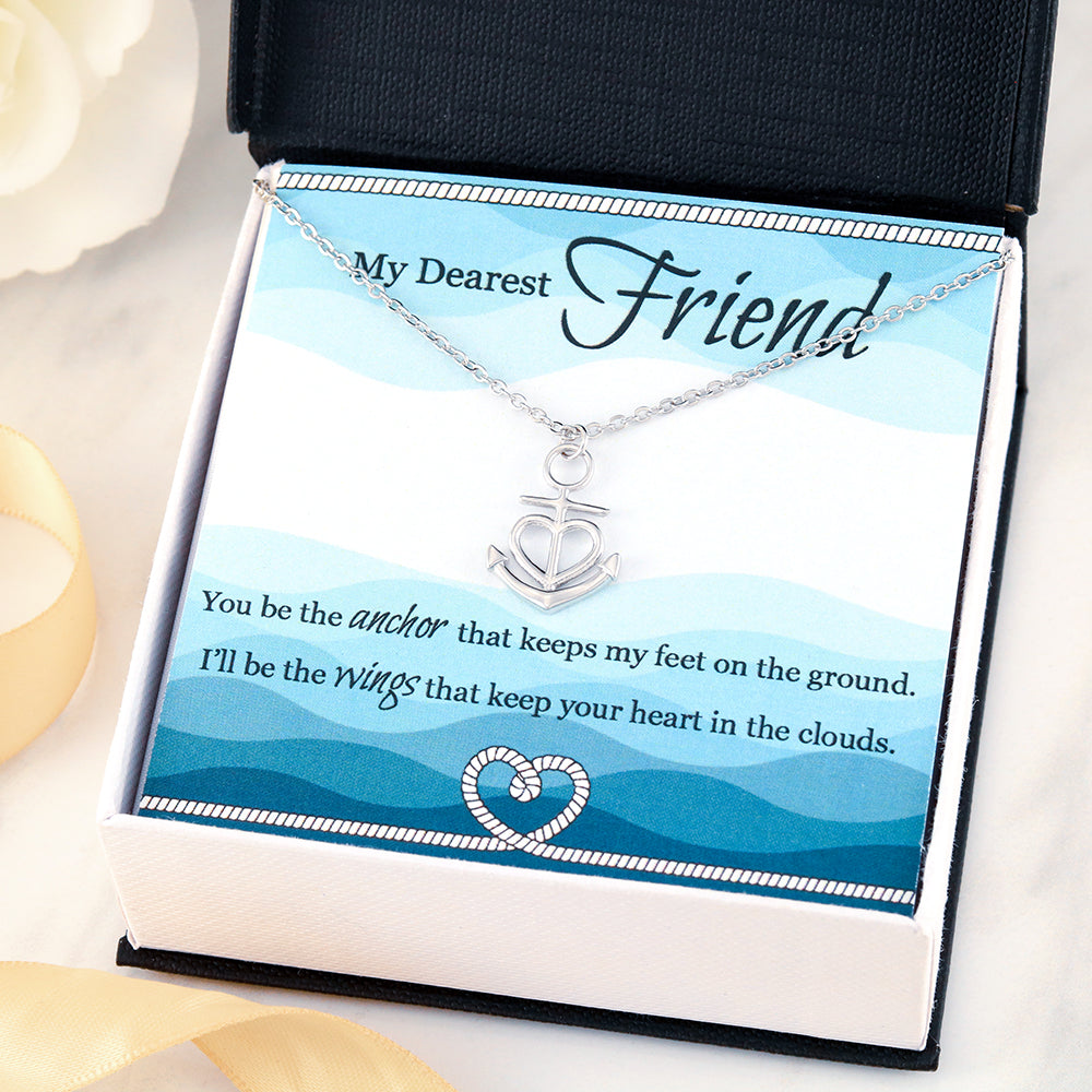My Dearest Friend - You be the anchor that keeps my feet on the ground. I'll be the wings that keep your heart in the clouds.