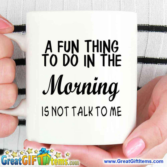 A Fun Thing To Do In The Morning Is Not Talk To Me - GreatGiftItems.com
