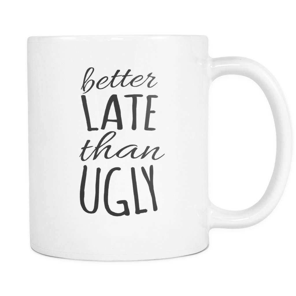Better Late Than Ugly Funny Coffee Mugs Greatgiftitems Com