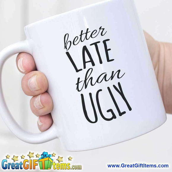 Better Late Than Ugly Funny Coffee Mugs - GreatGiftItems.com