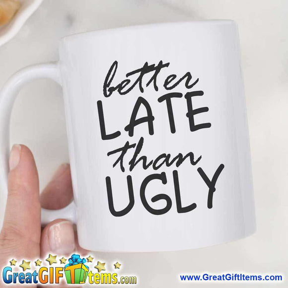 Better Late Than Ugly Novelty Coffee Mugs - GreatGiftItems.com