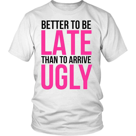 Better To Be Late Than To Arrive Ugly Funny T-Shirt - GreatGiftItems.com