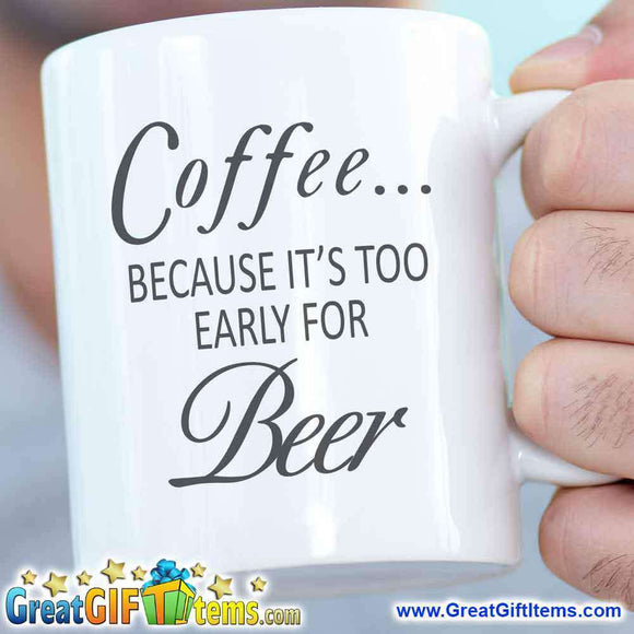 Coffee Because It Is Too Early For Beer - GreatGiftItems.com
