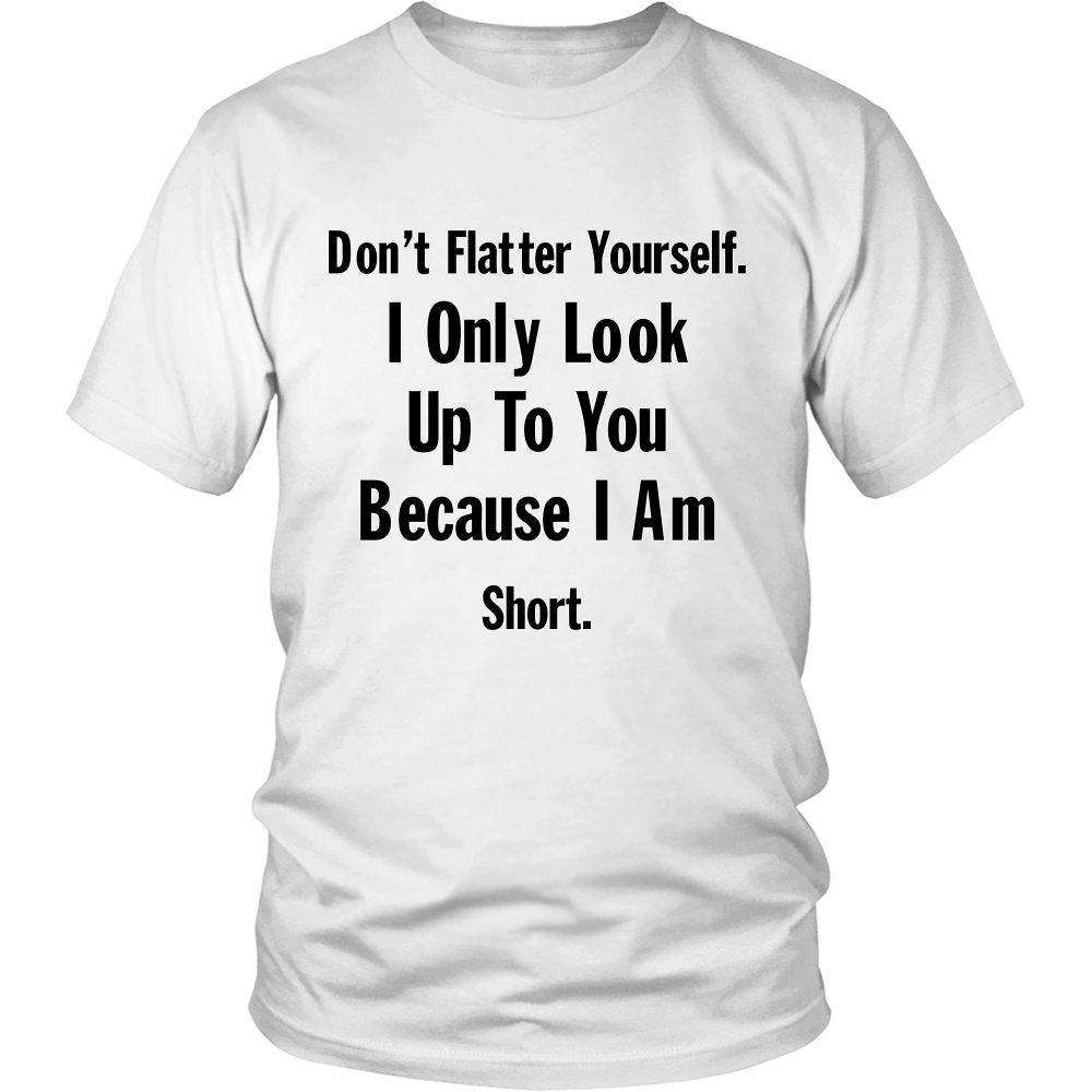 Don't Flatter Yourself. I Only Look Up To You Because I Am Short. - GreatGiftItems.com