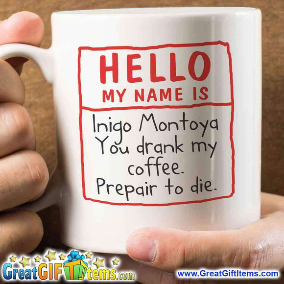 Hello My Name Is Inigo Montoya. You Drank My Coffee. Prepare To Die. - GreatGiftItems.com