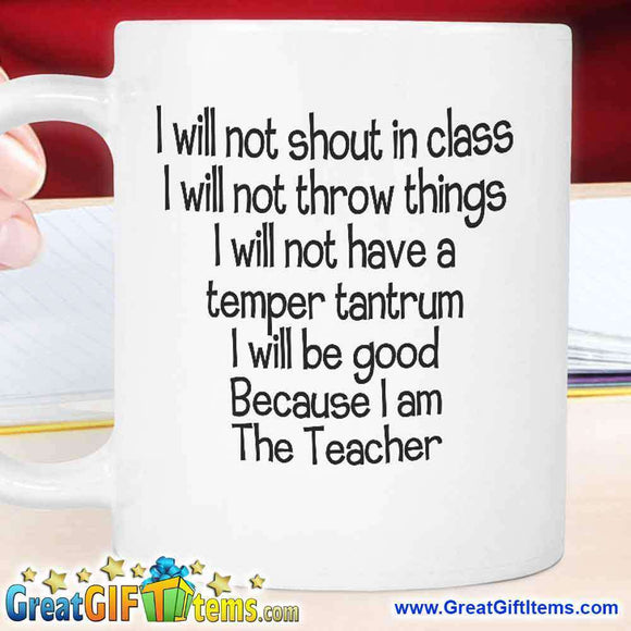 I Will Not Shout In Class I Will Not Throw Things I Will Not Have A Temper Tantrum I Will Be Good Because I Am The Teacher - GreatGiftItems.com