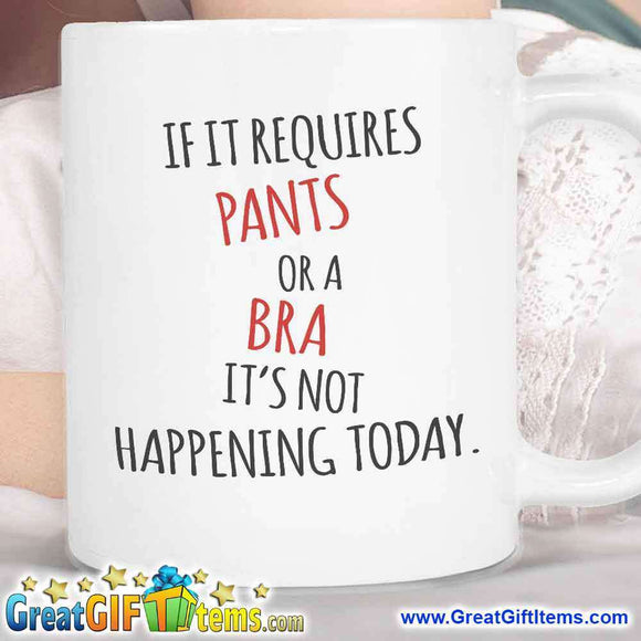 If it Requires Pants Or A Bra It's Not Happening Today - GreatGiftItems.com