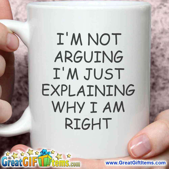 I'm Not Arguing I'm Just Explaining Why I Am Right - GreatGiftItems.com