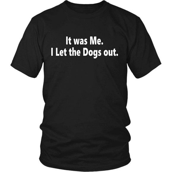 It Was Me. I Let The Dogs Out. Funny T-Shirt Quote
