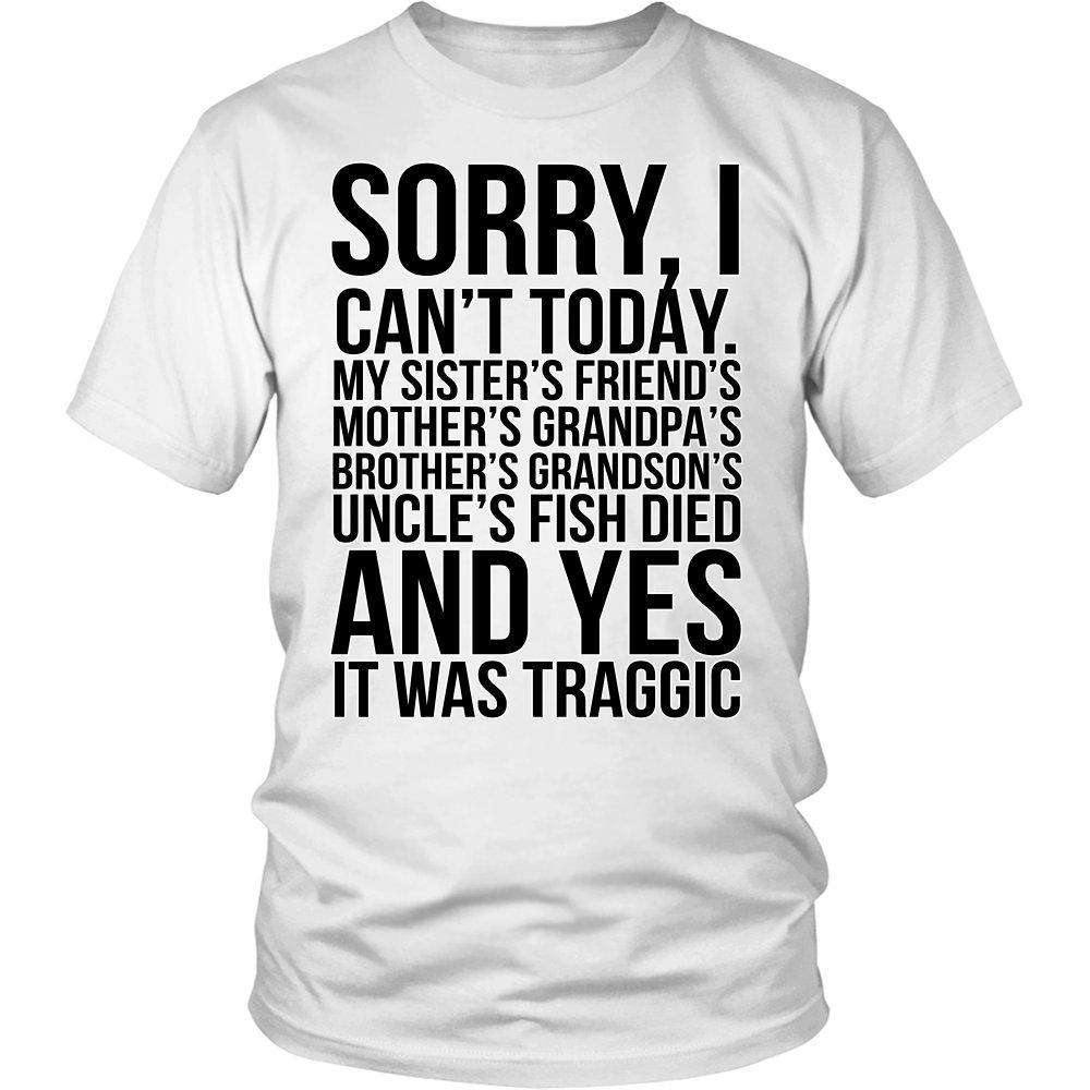 Sorry I Can't Today. My Sister's Friends Mother's Grandpa's Brother's Grandson's Uncle's Fish Died And Yes It Was Tragic