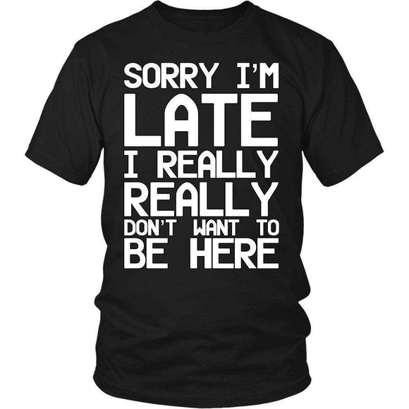 Sorry I'm Late I Really Really Don't Want To Be Here