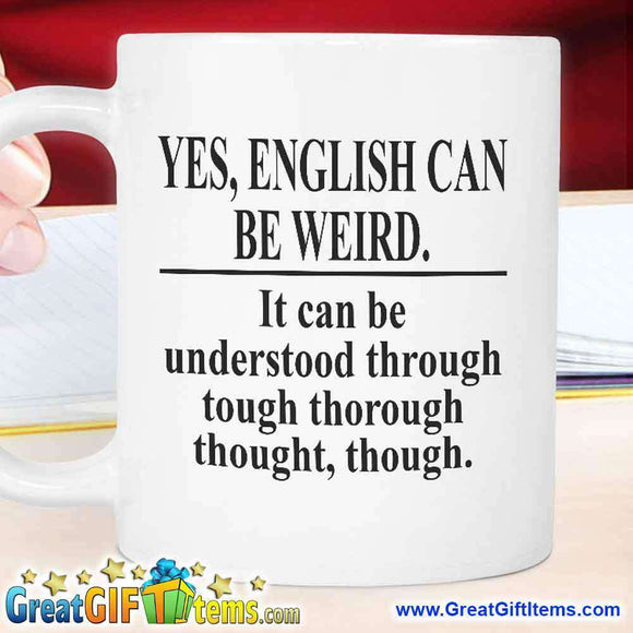 Yes English Can Be Weird. It Can Be Understood Through Tough Thorough Thought Though.
