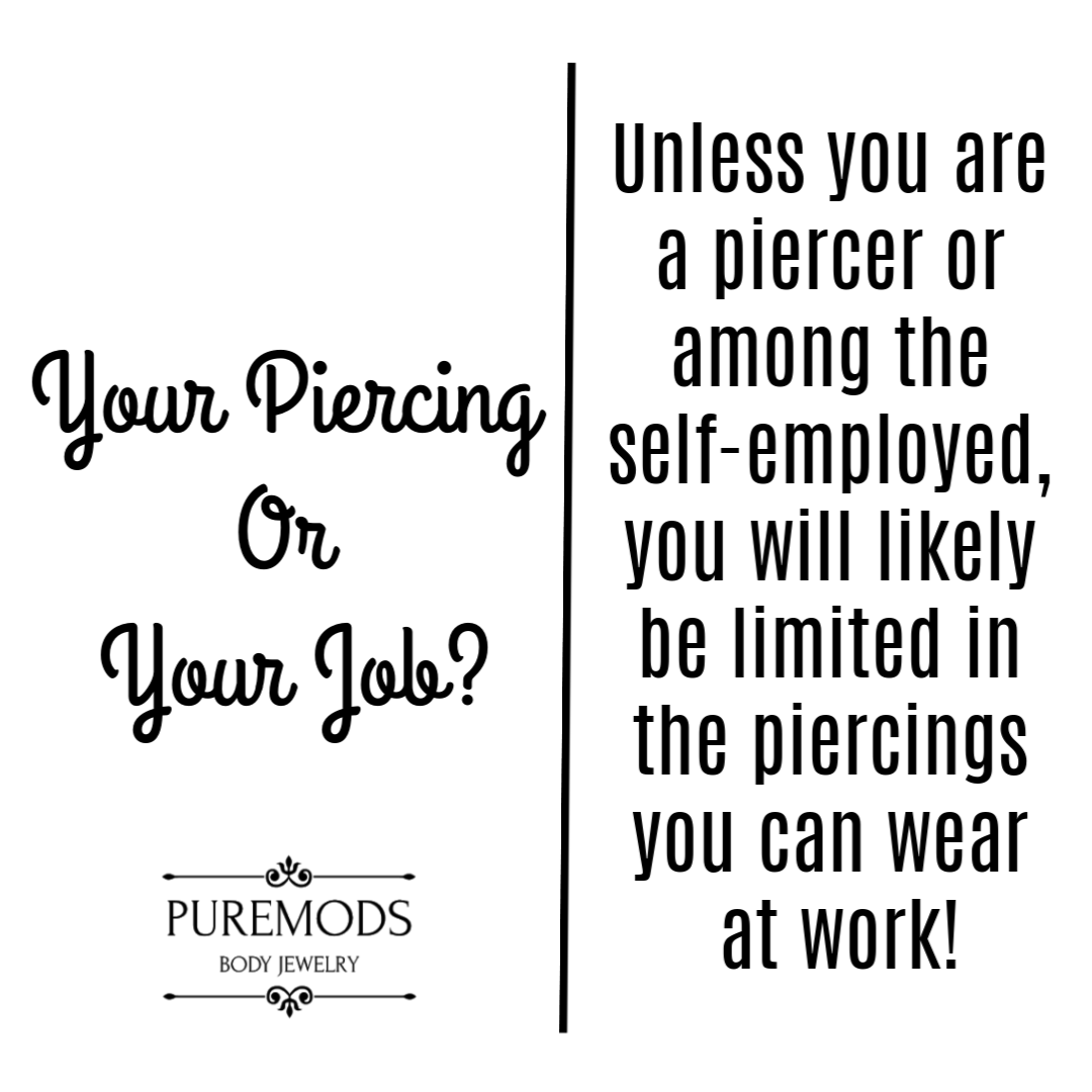 """unless you are a piercer or among the self-employed, you will likely be limited in the piercings you can wear at work.""  -The Piercing Bible"
