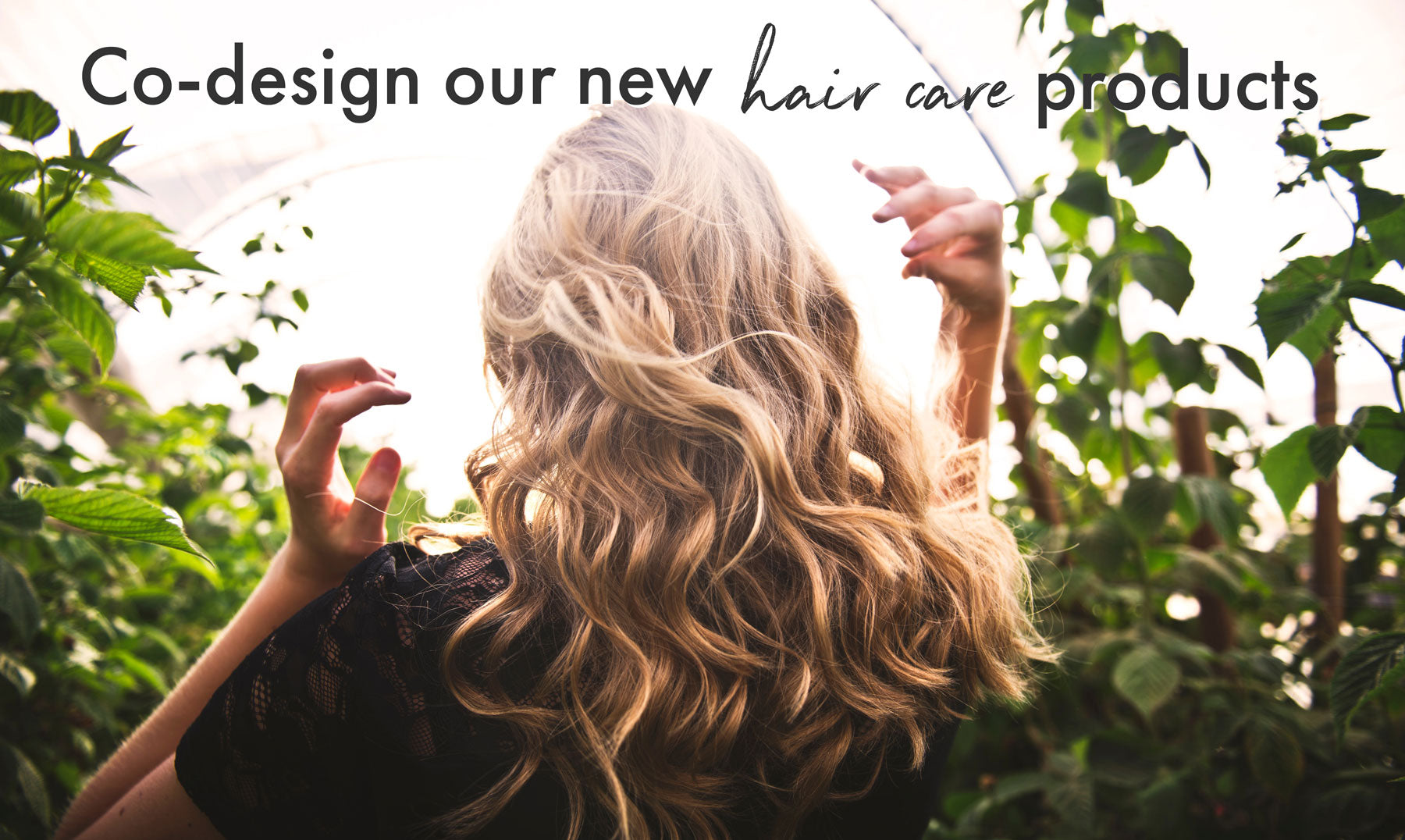 You're invited to co-design our new haircare range