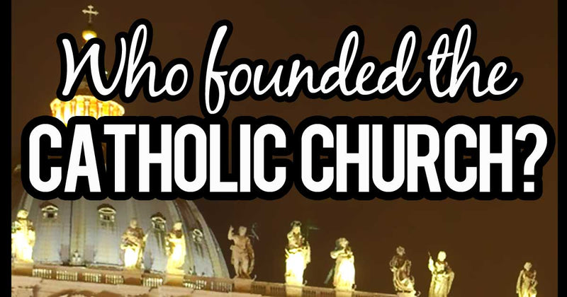 Who Founded The Catholic Church?