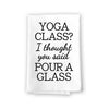 Yoga Class? I Thought You Said Pour a Glass, Funny Farmhouse Kitchen Towel, Flour Sack 100% Cotton, Highly Absorbent Multi-Purpose Hand and Dish Towels