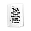 You're Not Really Drinking Alone Kitchen Towel, Dish Towel, Multi-Purpose Pet and Dog Lovers Kitchen Towel, 27 inch by 27 inch Cotton Flour Sack Towel